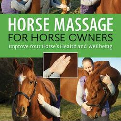 Horse Massage for Horse Owners: Improve Your Horse's Health and Well-being